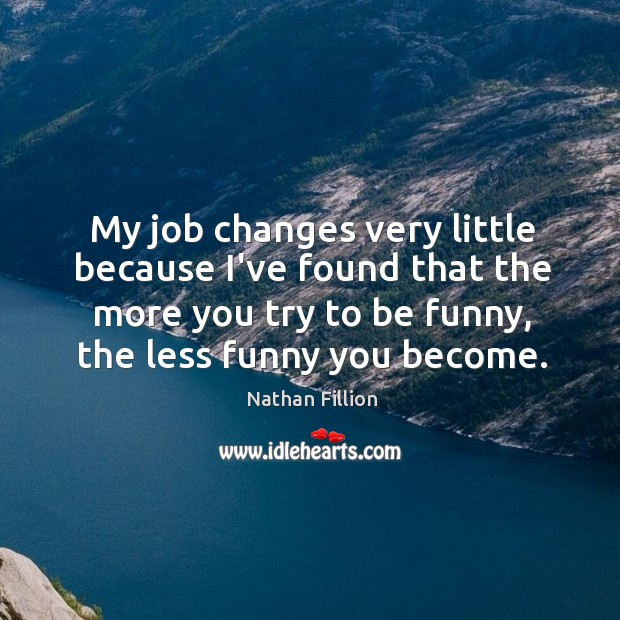 My job changes very little because I've found that the more you Image