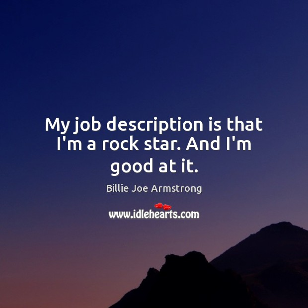 My job description is that I'm a rock star. And I'm good at it. Billie Joe Armstrong Picture Quote