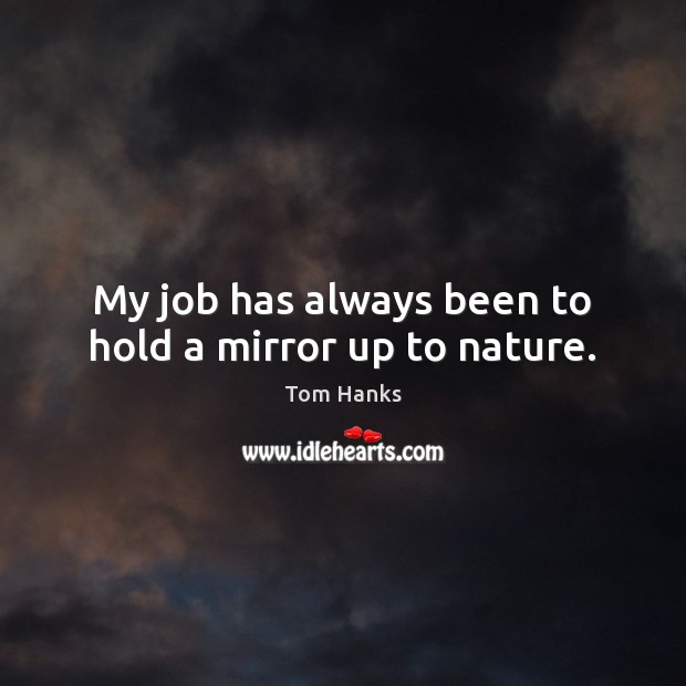My job has always been to hold a mirror up to nature. Tom Hanks Picture Quote