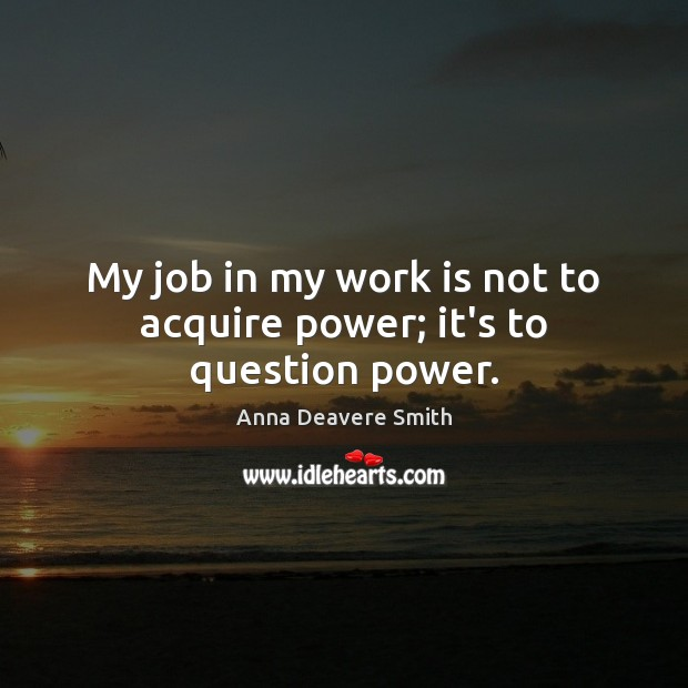 Image, My job in my work is not to acquire power; it's to question power.