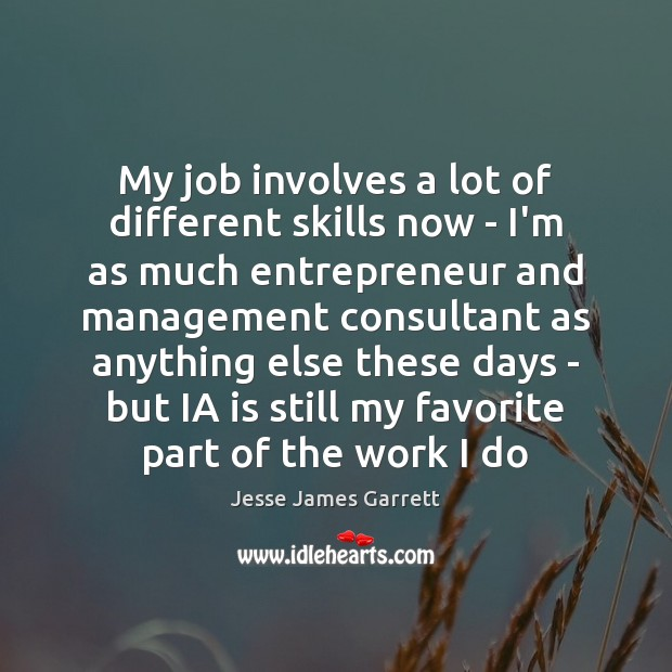 My job involves a lot of different skills now – I'm as Jesse James Garrett Picture Quote