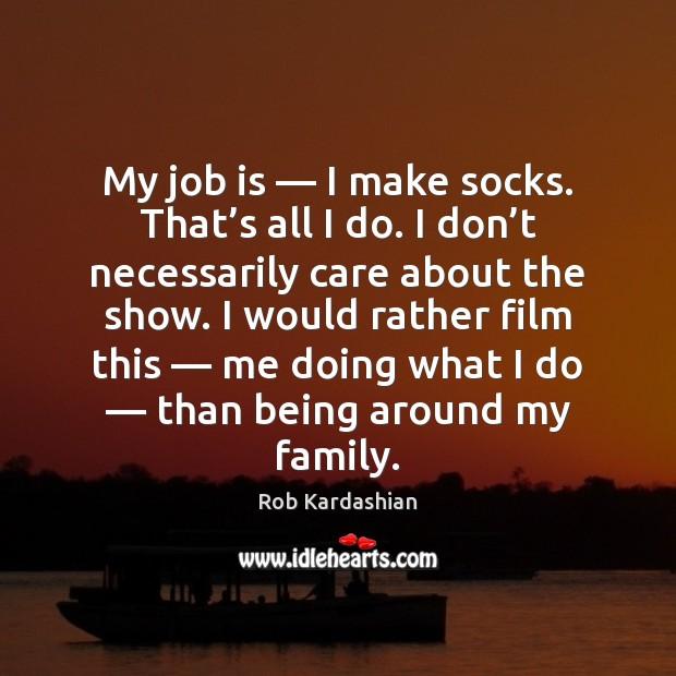 My job is — I make socks. That's all I do. I Rob Kardashian Picture Quote
