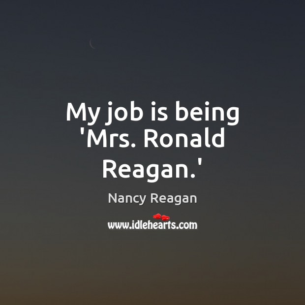 My job is being 'Mrs. Ronald Reagan.' Nancy Reagan Picture Quote