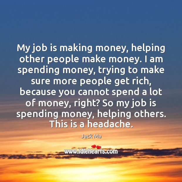 My job is making money, helping other people make money. I am Jack Ma Picture Quote