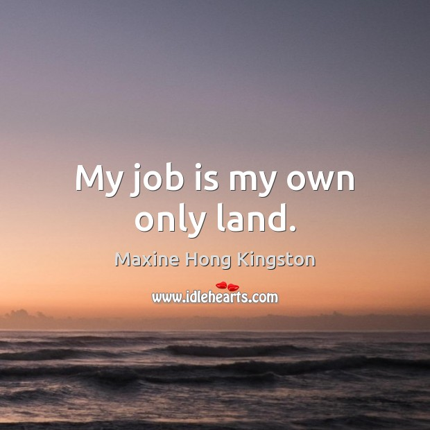 My job is my own only land. Maxine Hong Kingston Picture Quote