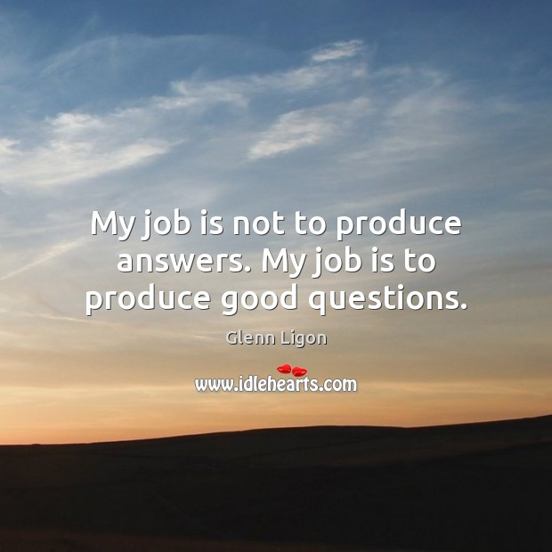 My job is not to produce answers. My job is to produce good questions. Image