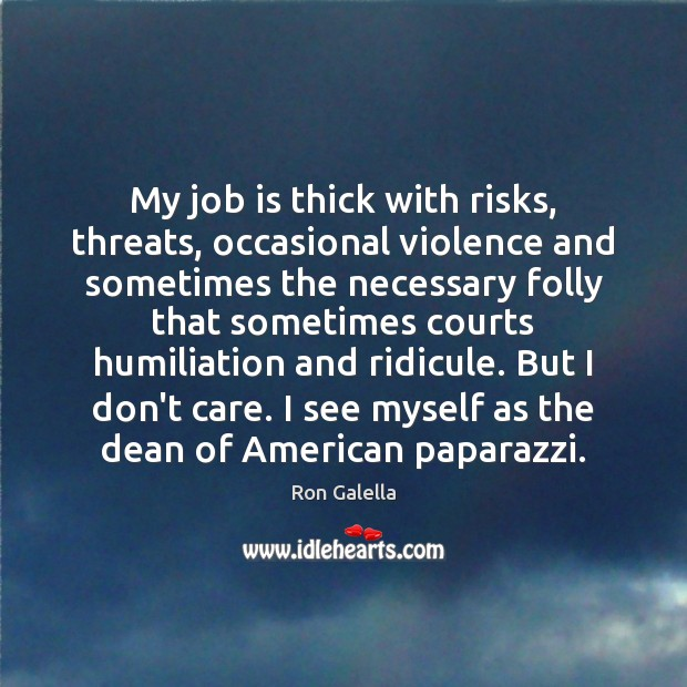 My job is thick with risks, threats, occasional violence and sometimes the I Don't Care Quotes Image
