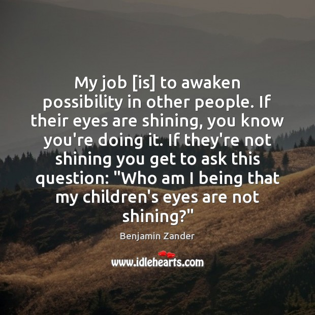 My job [is] to awaken possibility in other people. If their eyes Benjamin Zander Picture Quote