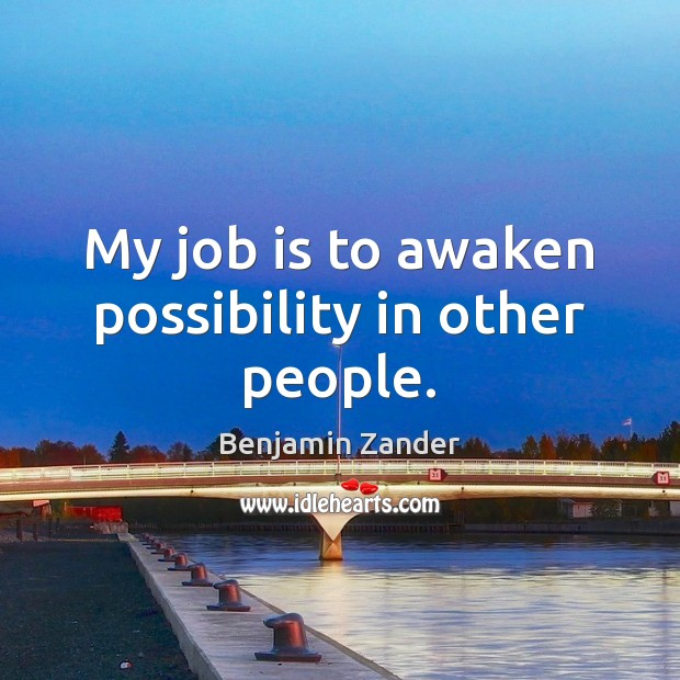 My job is to awaken possibility in other people. Benjamin Zander Picture Quote