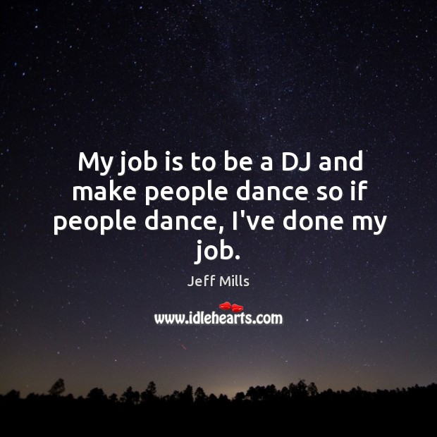 My job is to be a DJ and make people dance so if people dance, I've done my job. Image
