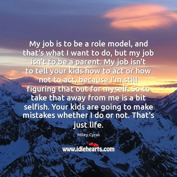 My job is to be a role model, and that's what I Miley Cyrus Picture Quote