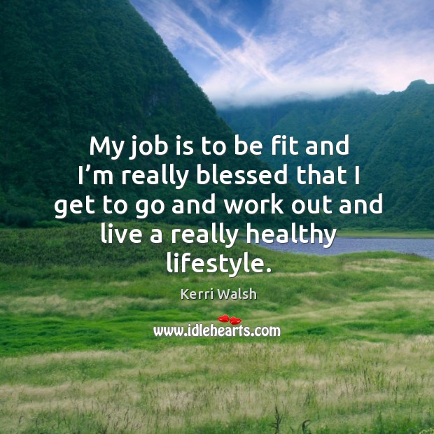 My job is to be fit and I'm really blessed that I get to go and work out and live a really healthy lifestyle. Kerri Walsh Picture Quote