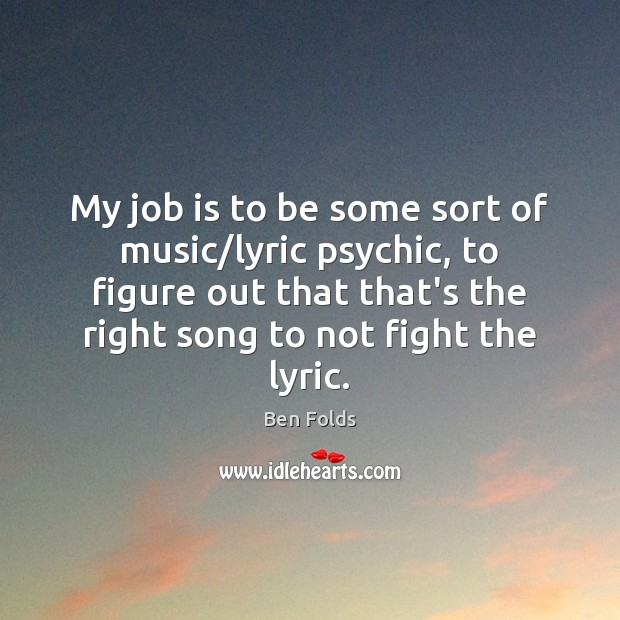 My job is to be some sort of music/lyric psychic, to Ben Folds Picture Quote