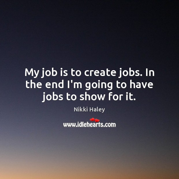 My job is to create jobs. In the end I'm going to have jobs to show for it. Nikki Haley Picture Quote