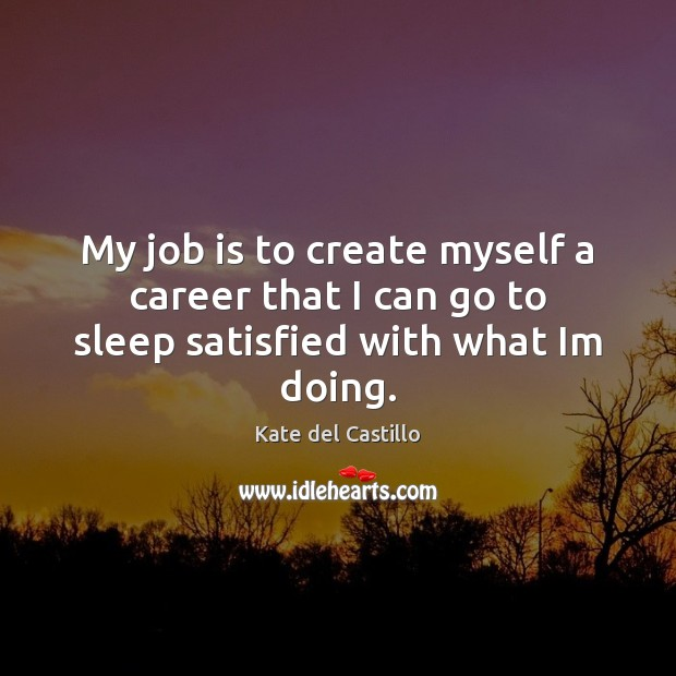 My job is to create myself a career that I can go to sleep satisfied with what Im doing. Kate del Castillo Picture Quote