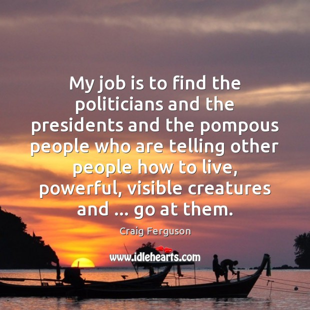 My job is to find the politicians and the presidents and the Craig Ferguson Picture Quote