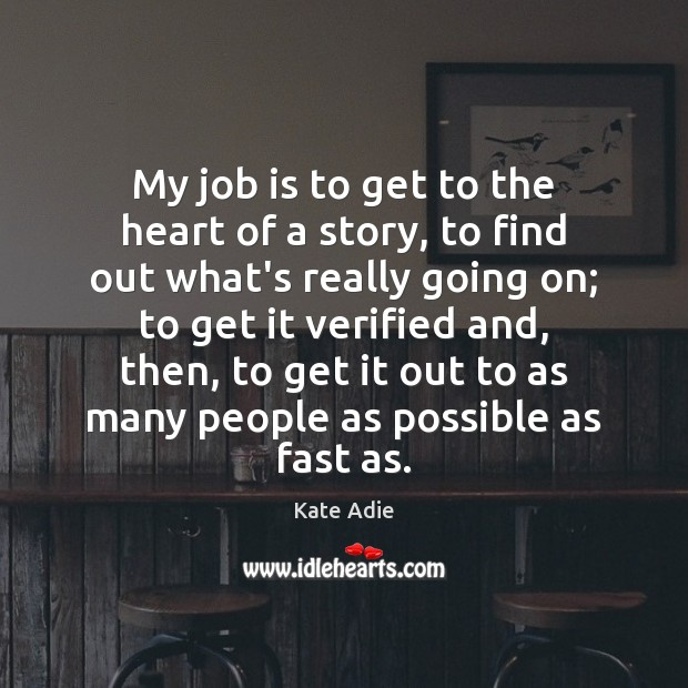 Image, My job is to get to the heart of a story, to