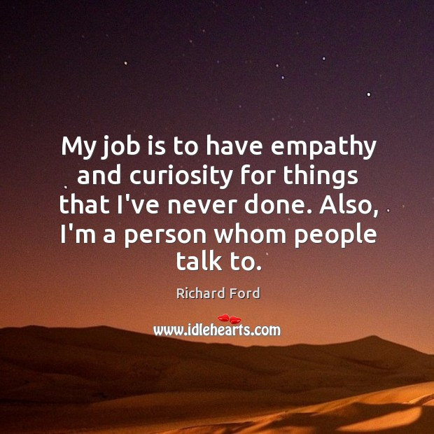 My job is to have empathy and curiosity for things that I've Image