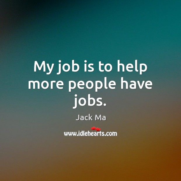 My job is to help more people have jobs. Jack Ma Picture Quote