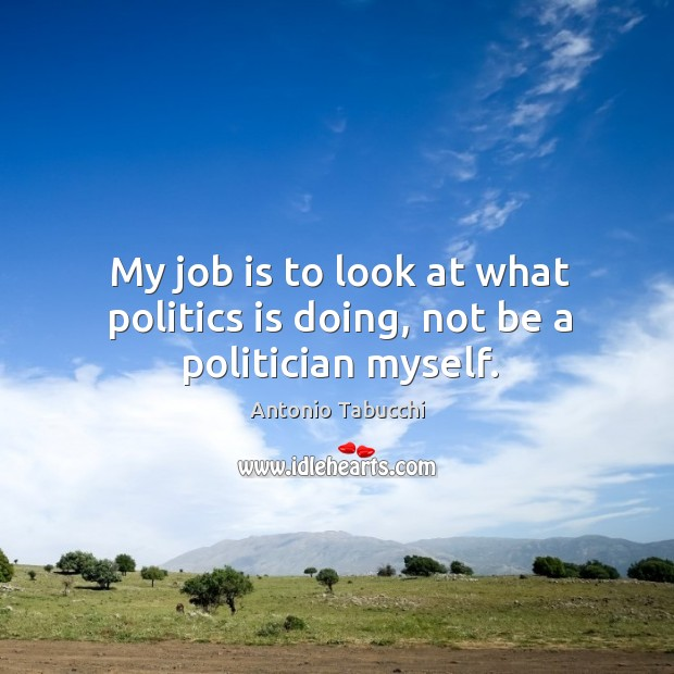 My job is to look at what politics is doing, not be a politician myself. Antonio Tabucchi Picture Quote