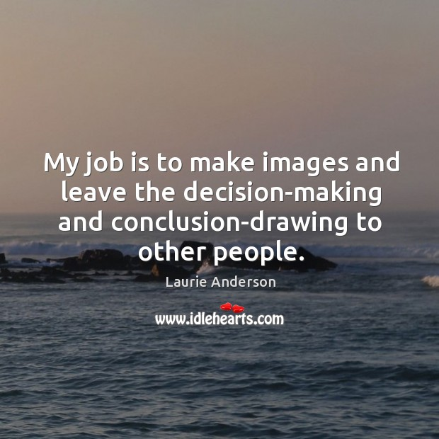 My job is to make images and leave the decision-making and conclusion-drawing to other people. Image