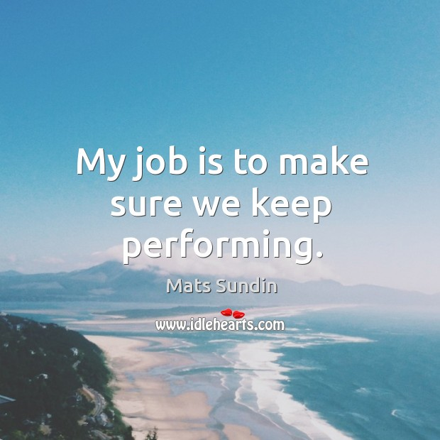 My job is to make sure we keep performing. Mats Sundin Picture Quote