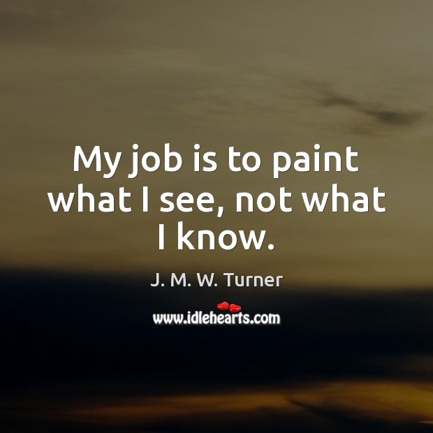 My job is to paint what I see, not what I know. Image