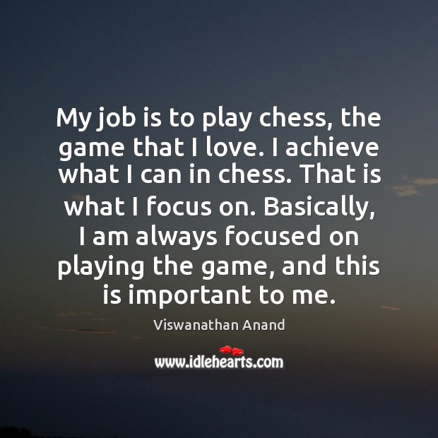 My job is to play chess, the game that I love. I Image