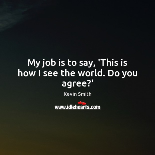 My job is to say, 'This is how I see the world. Do you agree?' Kevin Smith Picture Quote