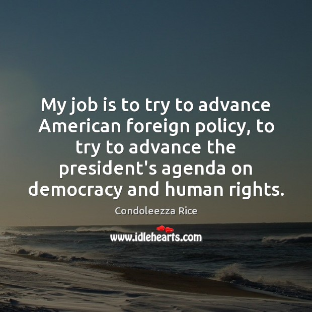 My job is to try to advance American foreign policy, to try Condoleezza Rice Picture Quote