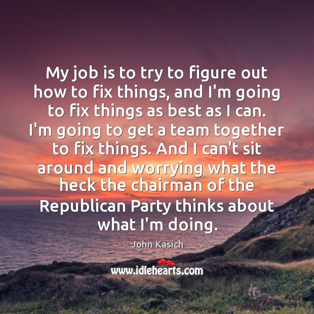 My job is to try to figure out how to fix things, John Kasich Picture Quote