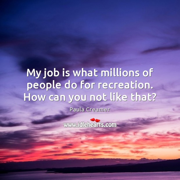 My job is what millions of people do for recreation. How can you not like that? Paula Creamer Picture Quote