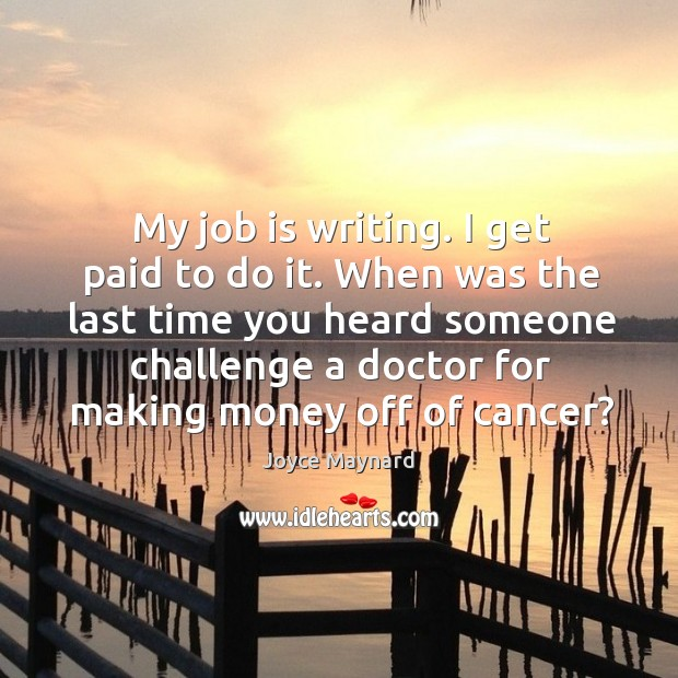 My job is writing. I get paid to do it. When was the last time you heard someone challenge a doctor for Joyce Maynard Picture Quote