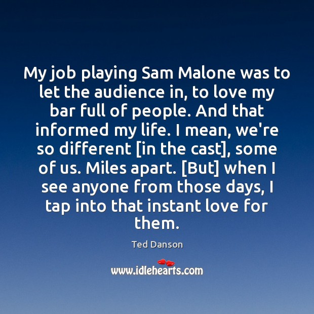 My job playing Sam Malone was to let the audience in, to Ted Danson Picture Quote