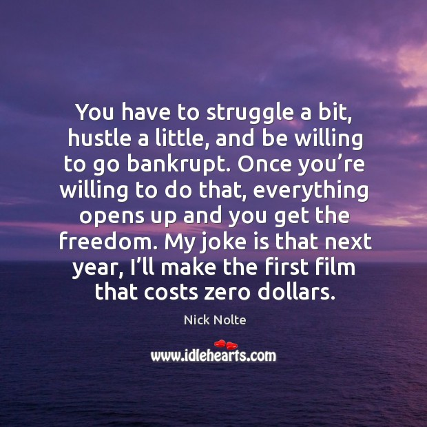 My joke is that next year, I'll make the first film that costs zero dollars. Nick Nolte Picture Quote