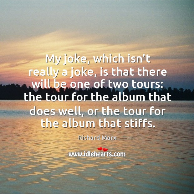 My joke, which isn't really a joke, is that there will be one of two tours: Richard Marx Picture Quote