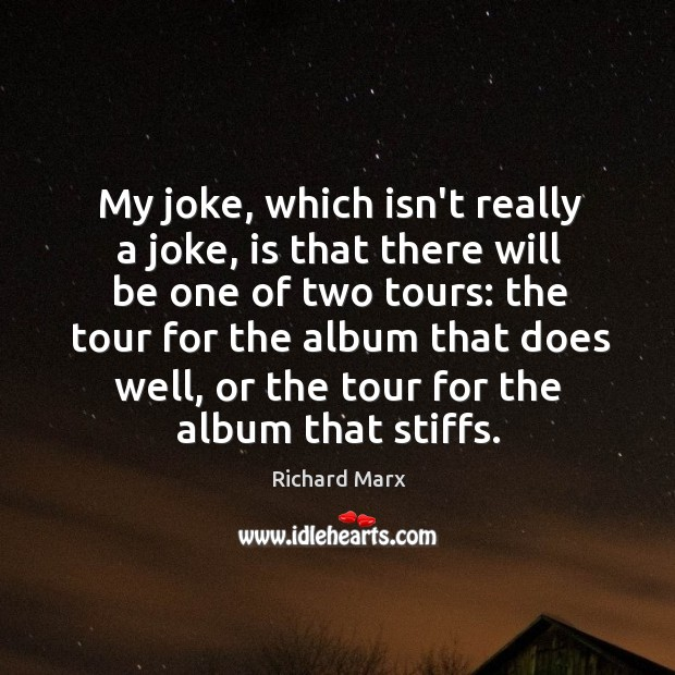 My joke, which isn't really a joke, is that there will be Richard Marx Picture Quote
