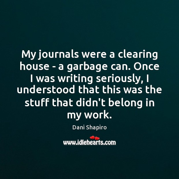 My journals were a clearing house – a garbage can. Once I Dani Shapiro Picture Quote