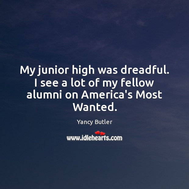 Image, My junior high was dreadful. I see a lot of my fellow alumni on America's Most Wanted.