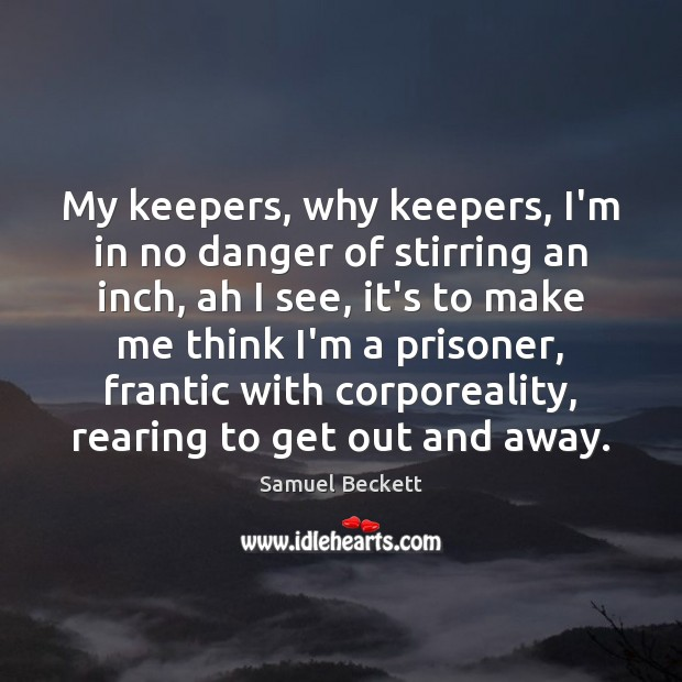 My keepers, why keepers, I'm in no danger of stirring an inch, Samuel Beckett Picture Quote