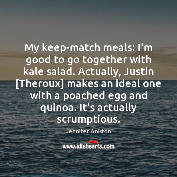My keep-match meals: I'm good to go together with kale salad. Actually, Jennifer Aniston Picture Quote