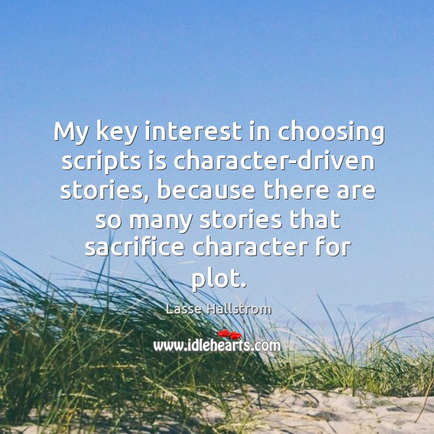 My key interest in choosing scripts is character-driven stories, because there are so Lasse Hallstrom Picture Quote