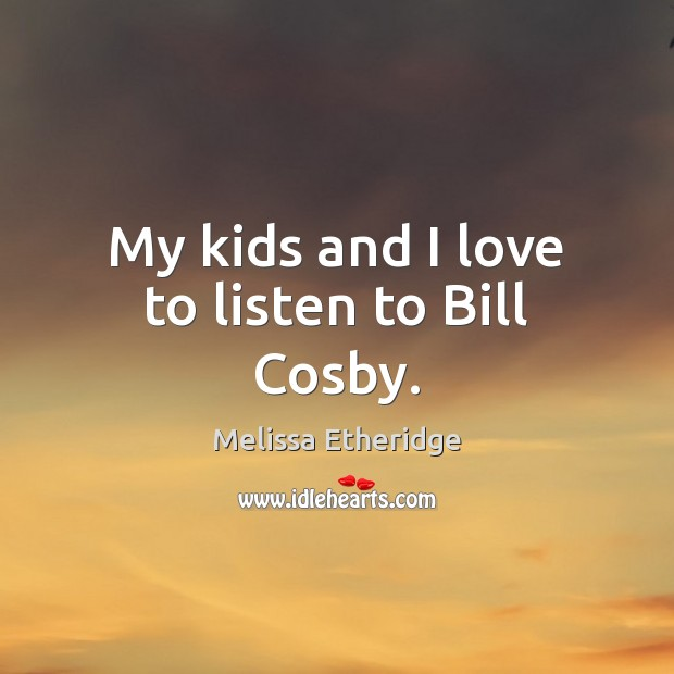 My kids and I love to listen to Bill Cosby. Melissa Etheridge Picture Quote