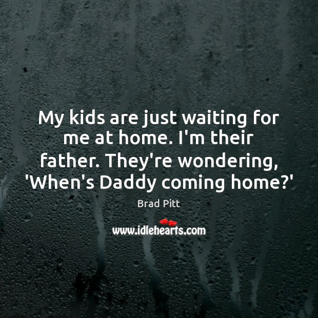 My kids are just waiting for me at home. I'm their father. Image