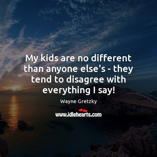 My kids are no different than anyone else's – they tend to disagree with everything I say! Wayne Gretzky Picture Quote