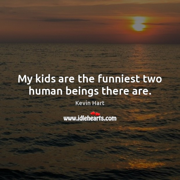 My kids are the funniest two human beings there are. Kevin Hart Picture Quote