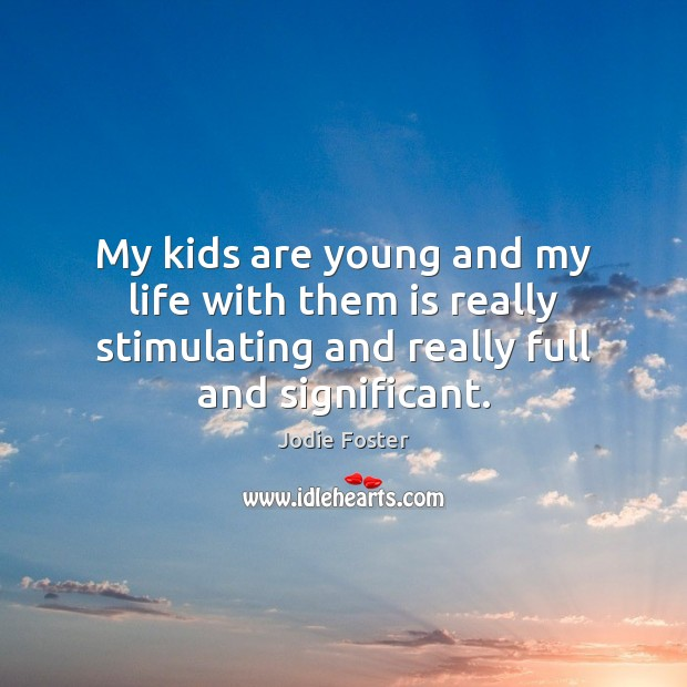 My kids are young and my life with them is really stimulating Jodie Foster Picture Quote