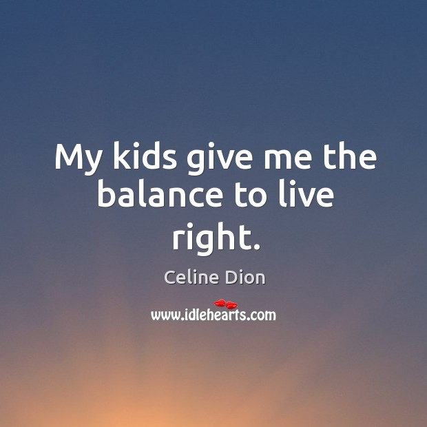 My kids give me the balance to live right. Image