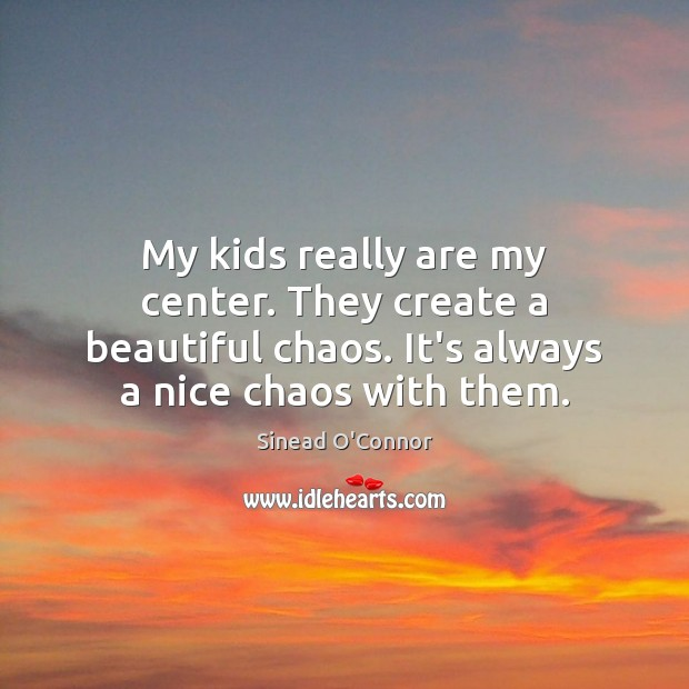 Image, My kids really are my center. They create a beautiful chaos. It's