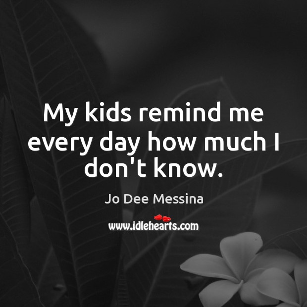 My kids remind me every day how much I don't know. Image